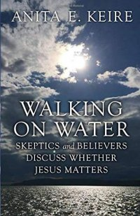 Member of the Week: Anita Keire, author of Walking on Water: Skeptics and Believers Discuss Whether Jesus Matters