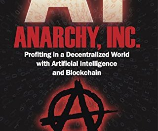 Book Award Winner: Anarchy, Inc.: Profiting in a Decentralized World with Artificial Intelligence and Blockchain