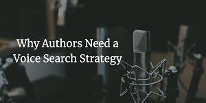 Why Authors Need a Voice Search Strategy by Miral Sattar