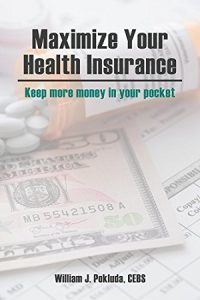 Maximize Your Health Insurance by William J. Pokluda