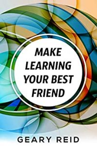 Make Learning Your Best Friend by Geary Reid