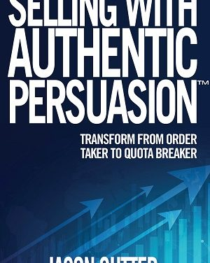 Author Interview: Jason Cutter, Author of Selling With Authentic Persuasion: Transform from Order Taker to Quota Breaker
