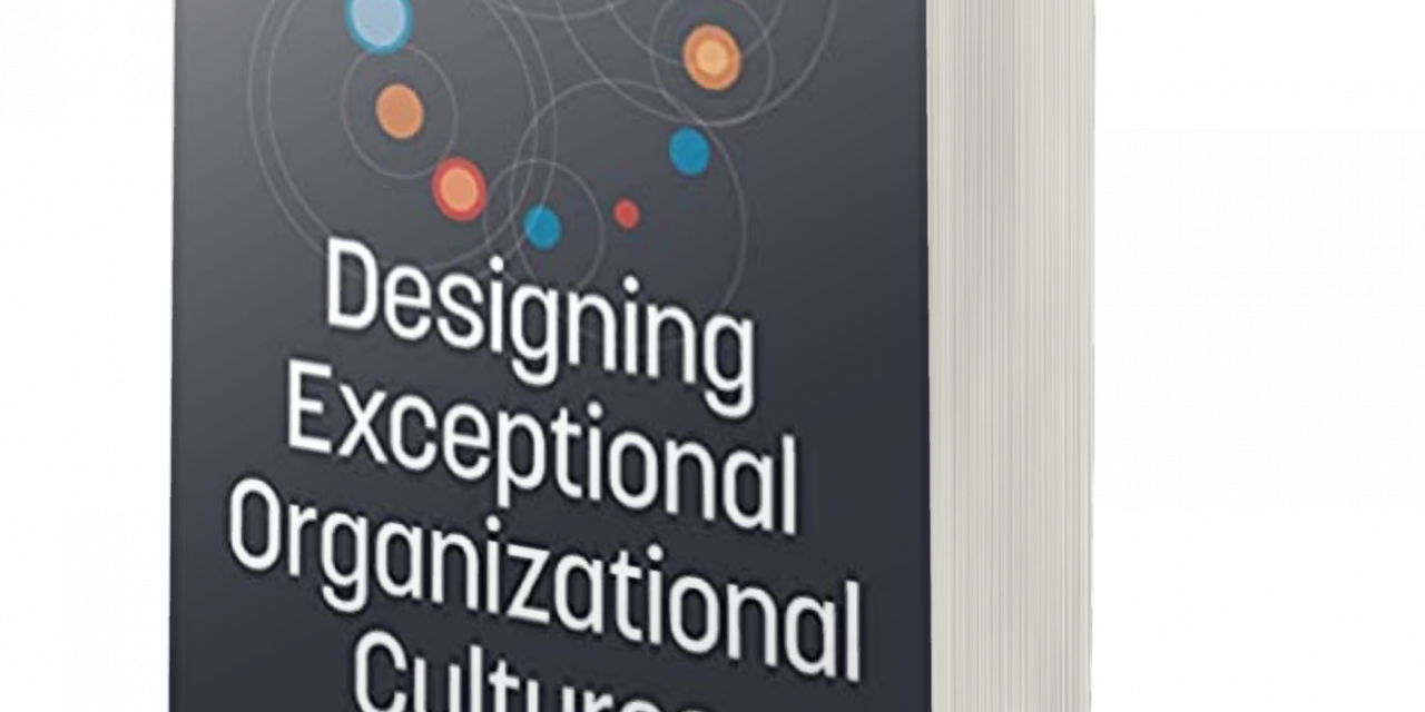 BOOK AWARD WINNER: DESIGNING EXCEPTIONAL ORGANIZATIONAL CULTURES: HOW TO DEVELOP COMPANIES WHERE EMPLOYEES THRIVE