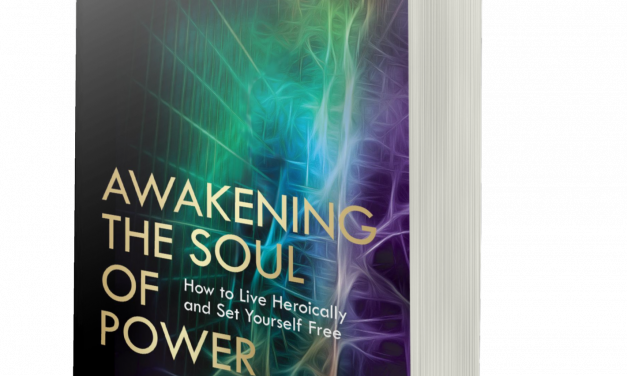 BOOK AWARD WINNER: AWAKENING THE SOUL OF POWER: HOW TO LIVE HEROICALLY AND SET YOURSELF FREE