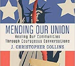 Author Interview: J. Christopher Collins, Author of Mending Our Union: Healing Our Communities Through Courageous Conversations